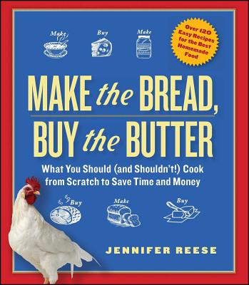 Make the Bread, Buy the Butter: What You Should and Shouldn't Cook from Scratch--Over 120 Recipes for the Best Homemade Foods - Reese, Jennifer