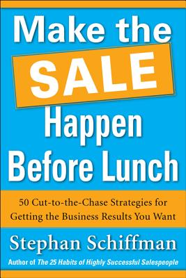 Make the Sale Happen Before Lunch: 50 Cut-To-The-Chase Strategies for Getting the Business Results You Want (Paperback) - Schiffman, Stephan