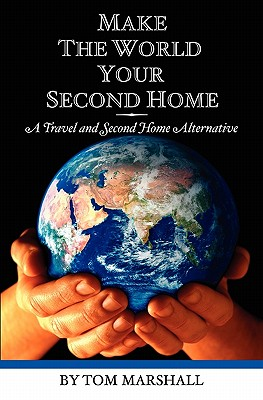Make The World Your Second Home: A Travel and Second Home Alternative - Marshall, Tom, Professor