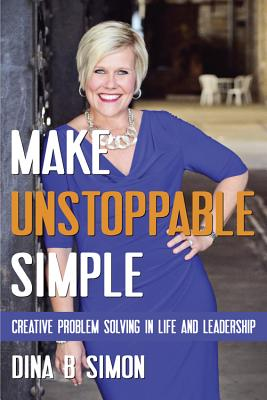 Make Unstoppable Simple: Creative Problem Solving in Life and Leadership - Simon, Dina B