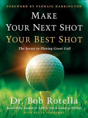 Make Your Next Shot Your Best Shot: The Secret to Playing Great Golf - Rotella, Bob, Dr., and Schiffman, Roger, and Harrington, Padraig (Foreword by)
