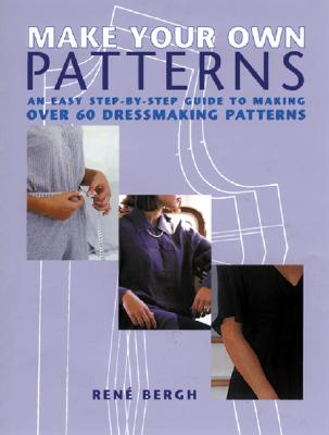 Make Your Own Patterns: An Easy Step-By-Step Guide to Making Over 60 Dressmaking Patterns - Bergh, Rene