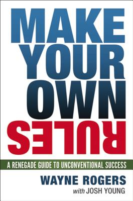 Make Your Own Rules: A Renegade Guide to Unconventional Success - Rogers, Wayne
