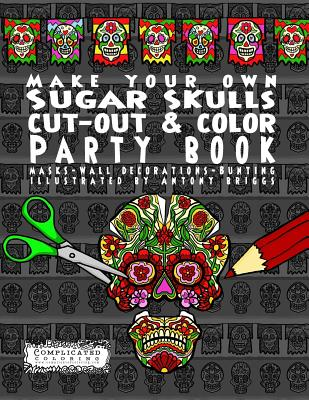 Make Your Own - Sugar Skulls - Cut-Out & Color Party Book: Masks - Wall Decorations - Bunting - Coloring, Complicated
