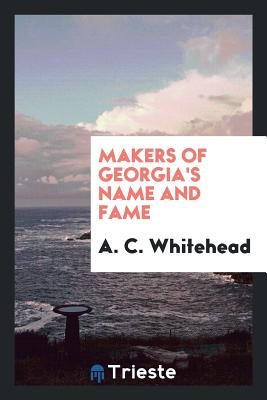 Makers of Georgia's Name and Fame - Whitehead, A C
