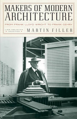Makers of Modern Architecture: From Frank Lloyd Wright to Frank Gehry - Filler, Martin