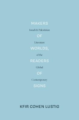Makers of Worlds, Readers of Signs (Lbe): Israeli and Palestinian Literature of the Global Contemporary - Cohen Lustig, Kfir, and Jameson, Fredric (Foreword by)