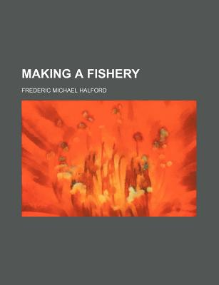 Making a Fishery - Halford, Frederic Michael