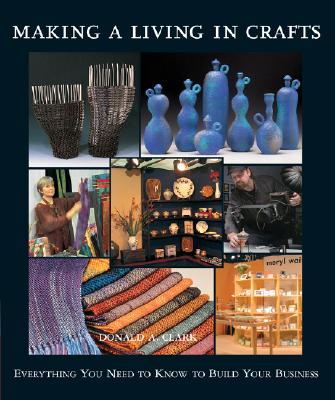 Making a Living in Crafts: Everything You Need to Know to Build Your Business - Clark, Donald