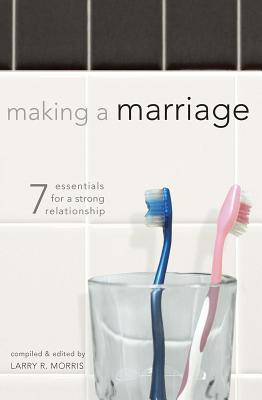 Making a Marriage: 7 Essentials for a Strong Relationship - Morris, Larry R (Editor)