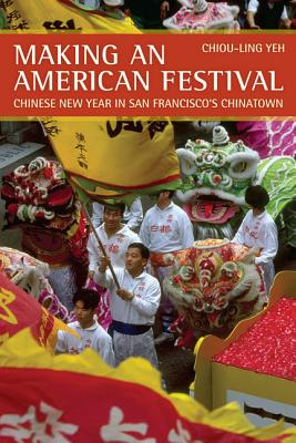 Making an American Festival: Chinese New Year in San Francisco's Chinatown - Yeh, Chiou-Ling