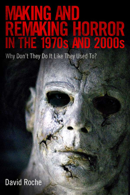 Making and Remaking Horror in the 1970s and 2000s: Why Don't They Do It Like They Used To? - Roche, David
