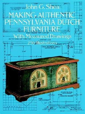Making Authentic Pennsylvania Dutch Furniture: With Measured Drawings - Shea, John Gerald