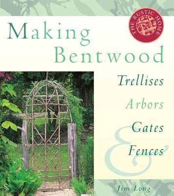 Making Bentwood Trellises, Arbors, Gates & Fences - Long, Jim