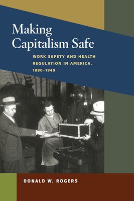 Making Capitalism Safe: Workplace Safety and Health Regulation in America, 1880-1940 - Rogers, Donald W