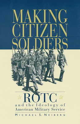 Making Citizen-Soldiers: Rotc and the Ideology of American Military Service - Neiberg, Michael S