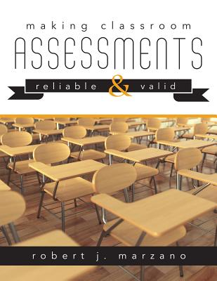 Making Classroom Assessments Reliable and Valid: How to Assess Student Learning - Marzano, Robert J, Dr.