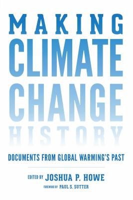 Making Climate Change History: Documents from Global Warming's Past - Howe, Joshua P. (Editor), and Sutter, Paul S. (Foreword by)