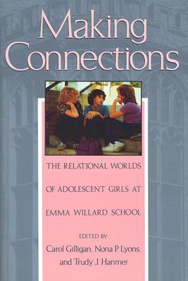 Making Connections: The Relational Worlds of Adolescent Girls at Emma Willard School - Gilligan, Carol