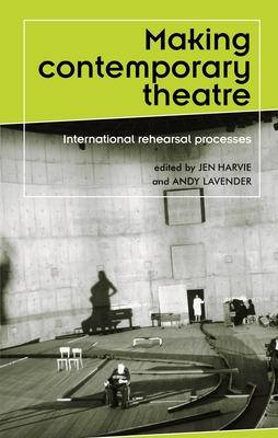 Making Contemporary Theatre: International Rehearsal Processes - Harvie, Jen (Editor)