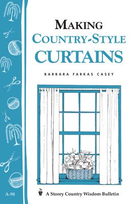 Making Country-Style Curtains: Storey's Country Wisdom Bulletin A-98 - Casey, Barbara Farkas