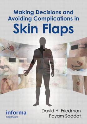 Making Decisions and Avoiding Complications in Skin Flaps - Friedman, David H (Editor), and Saadat, Payam (Editor)