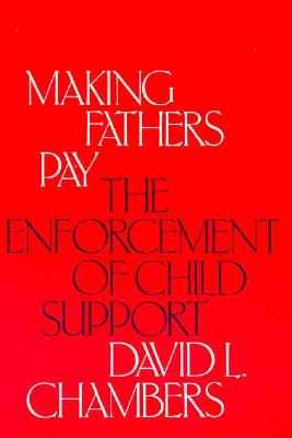 Making Fathers Pay: The Enforcement of Child Support - Chambers, David L