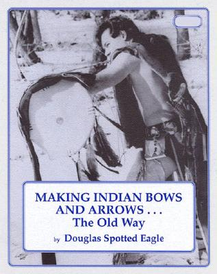Making Indian Bows and Arrows... the Old Way - Wallentine, Douglas, and Spotted Eagle, Douglas