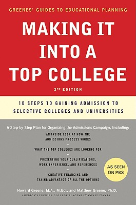 Making It Into a Top College, 2nd Edition: 10 Steps to Gaining Admission to Selective Colleges and Universities - Greene, Howard, M.A., M.Ed., and Greene, Matthew W, PH.D.
