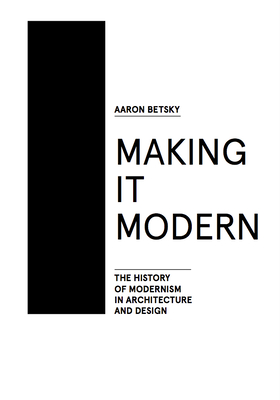 Making It Modern: The History of Modernism in Architecture of Design - Betsky, Aaron