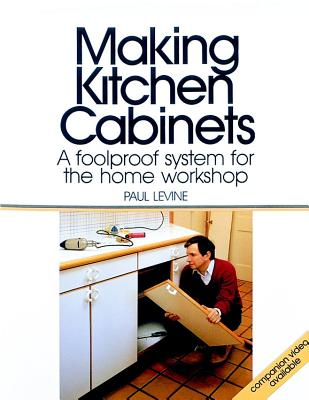 Making Kitchen Cabinets: A Foolproof System for the Home Workshop - Levine, Paul, Professor
