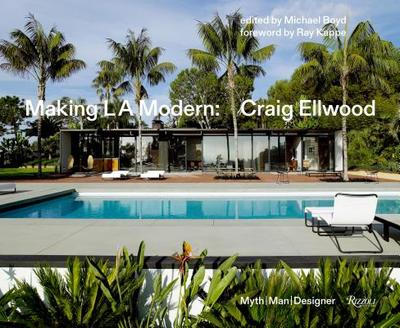 Making L.A. Modern: Craig Ellwood - Myth, Man, Designer - Boyd, Michael (Editor), and Powers, Richard (Photographer), and Kappe, Ray (Foreword by)