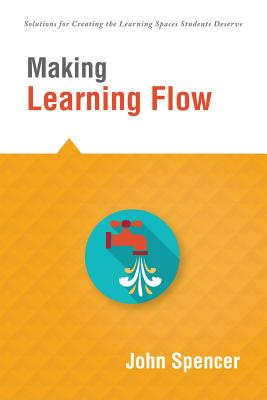Making Learning Flow: Instruction and Assessment Strategies That Empower Students to Love Learning and Reach New Levels of Achievement - Spencer, John