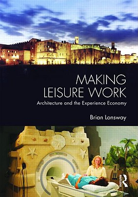 Making Leisure Work: Architecture and the Experience Economy - Lonsway Brian, and Lonsway, Brian