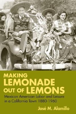 Making Lemonade Out of Lemons: Mexican American Labor and Leisure in a California Town 1880-1960 - Alamillo, Jose M