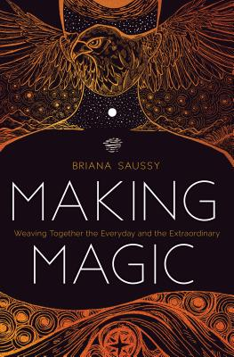 Making Magic: Weaving Together the Everyday and the Extraordinary - Saussy, Briana