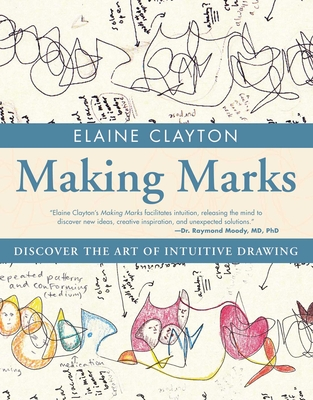 Making Marks: Discover the Art of Intuitive Drawing - Clayton, Elaine