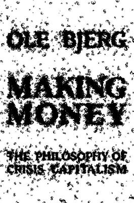 Making Money: The Philosophy of Crisis Capitalism - Bjerg, Ole