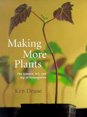 Making More Plants: The Science, Art, and Joy of Propagation - Druse, Kenneth