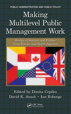 Making Multilevel Public Management Work: Stories of Success and Failure from Europe and North America - Cepiku, Denita (Editor), and Jesuit, David K (Editor), and Roberge, Ian (Editor)