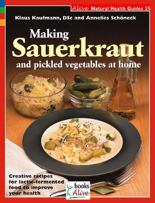 Making Sauerkraut and Pickled Vegetables at Home: Creative Recipes for Lactic-Fermented Food to Improve Your Health - Kaufmann, Klaus, and Schoneck, Annelies