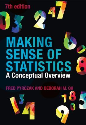 Making Sense of Statistics: A Conceptual Overview - Pyrczak, Fred, and Oh, Deborah M.