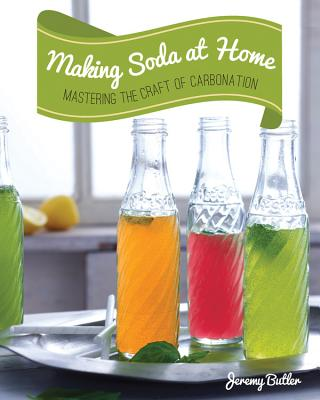 Making Soda at Home: Mastering the Craft of Carbonation: Healthy Recipes You Can Make with or without a Soda Machine - Butler, Jeremy