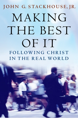 Making the Best of It: Following Christ in the Real World - Stackhouse, John G, Jr.