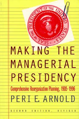 Making the Managerial Presidency: Comprehensive Reorganization Planning, 1905-1996?second Edition, Revised - Arnold, Peri E