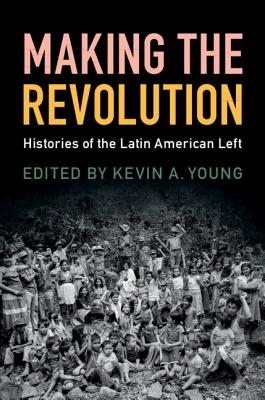 Making the Revolution: Histories of the Latin American Left - Young, Kevin A. (Editor)