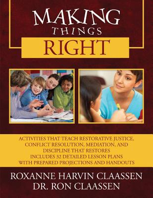 Making Things Right: Activities that Teach Restorative Justice, Conflict Resolution, Mediation, and Discipline That Restores Includes 32 Detailed Lesson Plans with Prepared Projections and Handouts - Claassen, Roxanne Harvin, and Claassen, Ron