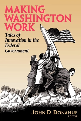 Making Washington Work: Tales of Innovation in the Federal Government - Donahue, John D (Editor)