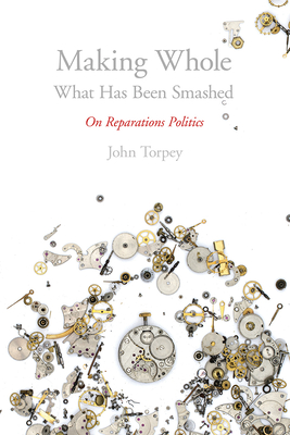 Making Whole What Has Been Smashed: On Reparations Politics - Torpey, John