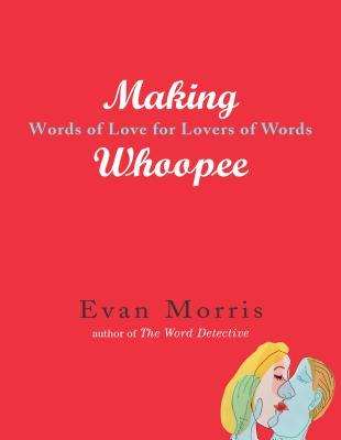 Making Whoopee: Words of Love for Lovers of Words - Morris, Evan